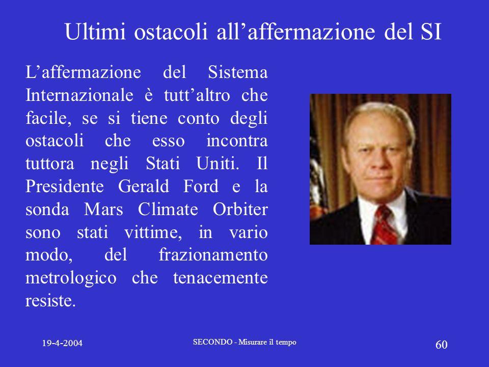19-4-2004 SECONDO - Misurare il tempo 60 Ultimi ostacoli allaffermazione del SI Laffermazione del Sistema Internazionale è tuttaltro che facile, se si