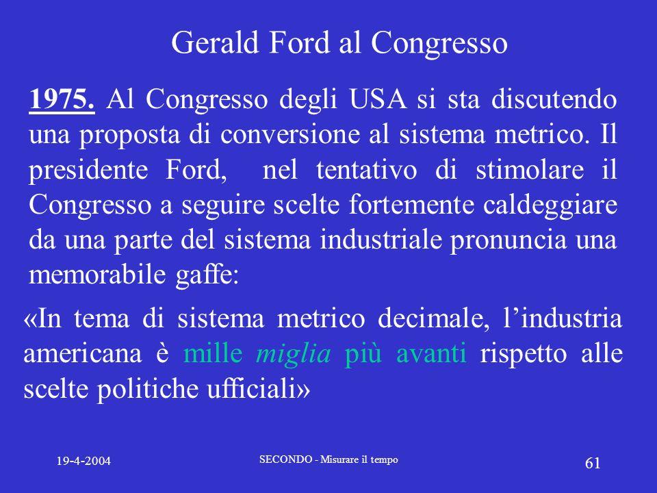 19-4-2004 SECONDO - Misurare il tempo 61 Gerald Ford al Congresso 1975. Al Congresso degli USA si sta discutendo una proposta di conversione al sistem