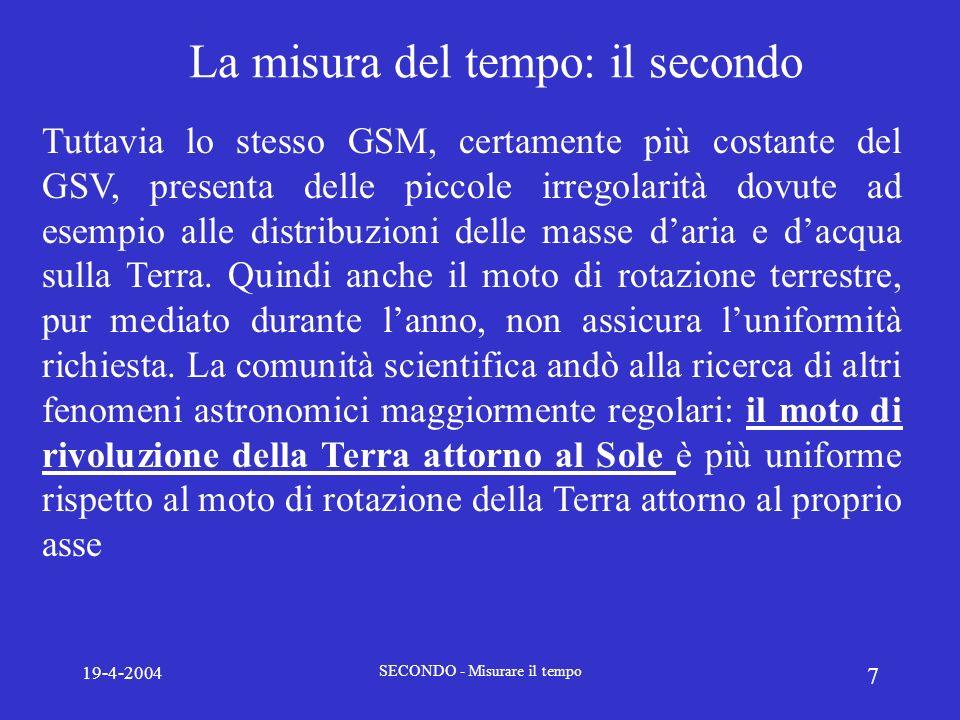 19-4-2004 SECONDO - Misurare il tempo 8 Il secondo delle Effemeridi (1956-1967) A partire nel 1956 venne adottata una nuova definizione basata sul cosiddetto Tempo delle effemeridi, che fa riferimento alla durata dellanno tropico.