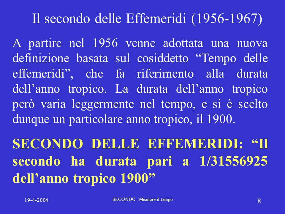 19-4-2004 SECONDO - Misurare il tempo 8 Il secondo delle Effemeridi (1956-1967) A partire nel 1956 venne adottata una nuova definizione basata sul cos