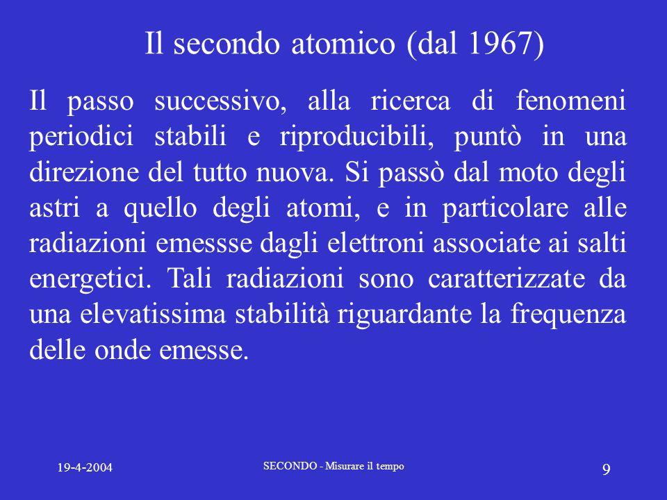 19-4-2004 SECONDO - Misurare il tempo 10 Il secondo atomico (dal 1967) A partire dalla conferenza del CGPM del 1967 nel SI viene adottata la seguente definizione: SECONDO ATOMICO: Lunità per gli intervalli di tempo è il secondo (s), definito come la durata di 9.192.631.770 oscillazioni della radiazione emessa dallatomo di Cesio 133 nello stato fondamentale 2 S 1/2 nella transizione dal livello iperfine F=4, M=0 al livello iperfine F=3, M=0.