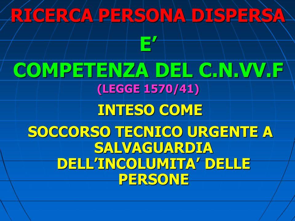 RICERCA PERSONA DISPERSA E COMPETENZA DEL C.N.VV.F (LEGGE 1570/41) INTESO COME INTESO COME SOCCORSO TECNICO URGENTE A SALVAGUARDIA DELLINCOLUMITA DELLE PERSONE SOCCORSO TECNICO URGENTE A SALVAGUARDIA DELLINCOLUMITA DELLE PERSONE