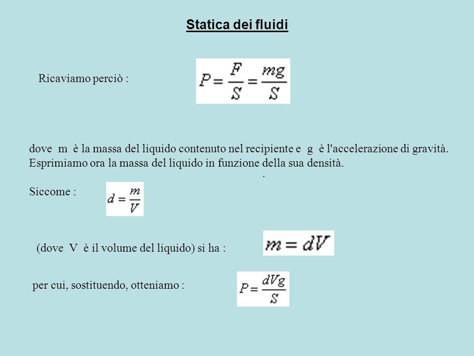 Statica dei fluidi Siccome il volume del liquido (essendo il recipiente cilindrico) è dato da V = S·h, ricaviamo : che, semplificata dividendo numeratore e denominatore per S, fornisce infine : Questa è al legge di Stevino (Simon Stevin, 1548 - 1620).