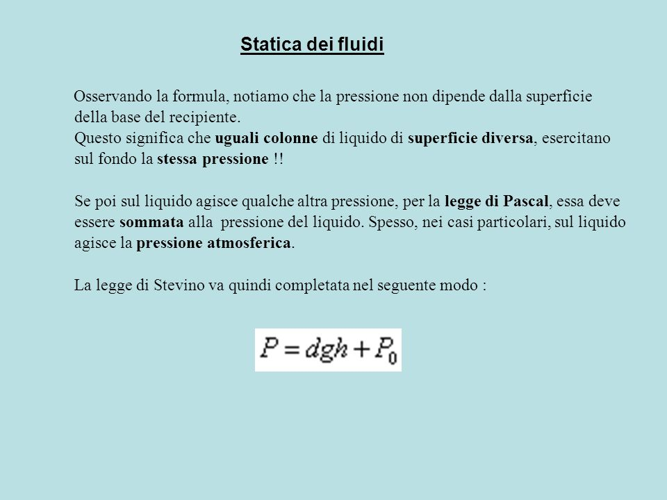 Osservando la formula, notiamo che la pressione non dipende dalla superficie della base del recipiente. Questo significa che uguali colonne di liquido