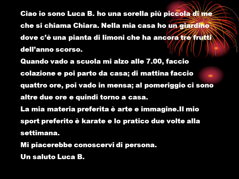 Ciao io sono Luca B. ho una sorella più piccola di me che si chiama Chiara. Nella mia casa ho un giardino dove cè una pianta di limoni che ha ancora t