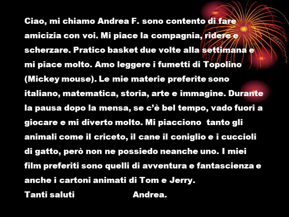 Ciao, mi chiamo Andrea F. sono contento di fare amicizia con voi. Mi piace la compagnia, ridere e scherzare. Pratico basket due volte alla settimana e