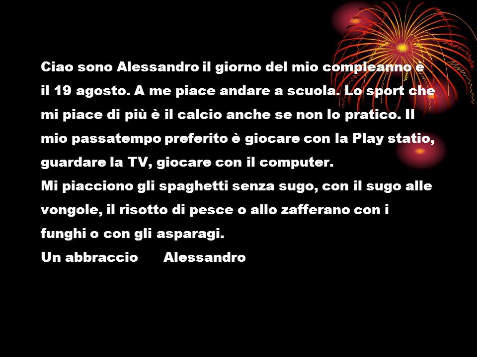 Ciao sono Alessandro il giorno del mio compleanno è il 19 agosto. A me piace andare a scuola. Lo sport che mi piace di più è il calcio anche se non lo