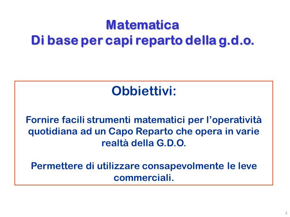 2 Obbiettivi: Fornire facili strumenti matematici per loperatività quotidiana ad un Capo Reparto che opera in varie realtà della G.D.O. Permettere di