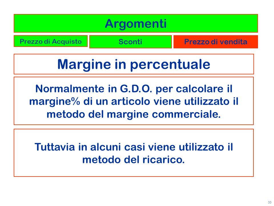 33 Margine in percentuale Argomenti Prezzo di Acquisto ScontiPrezzo di vendita Normalmente in G.D.O. per calcolare il margine% di un articolo viene ut