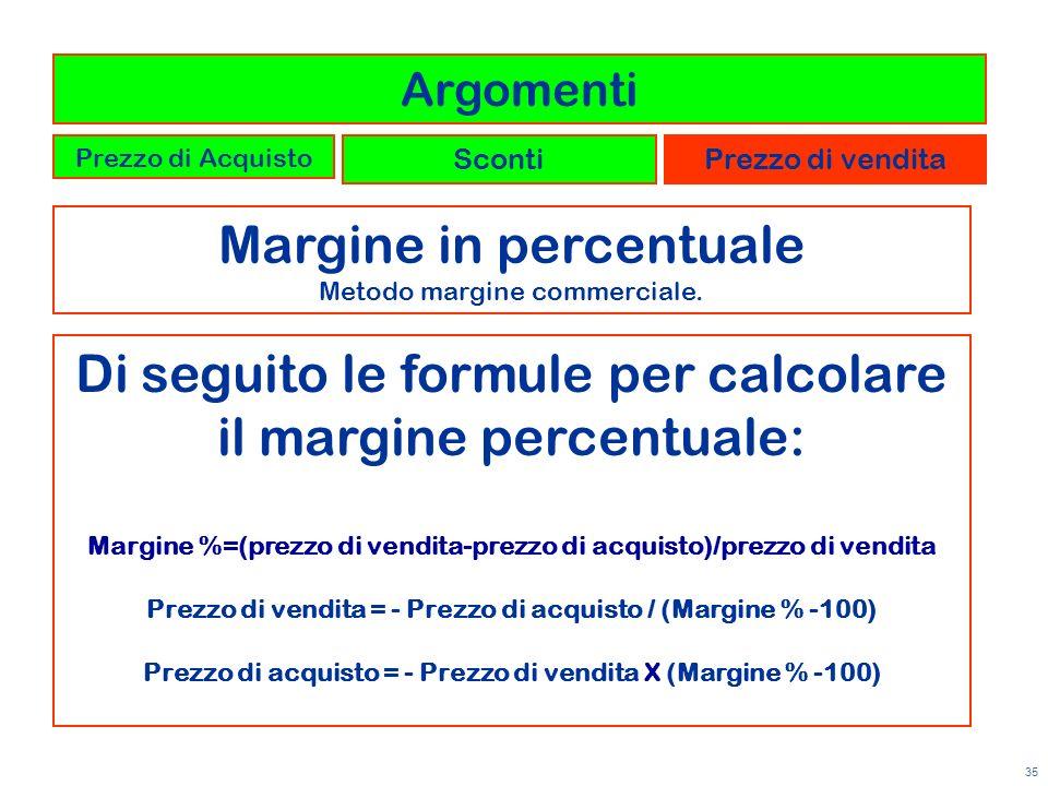 35 Margine in percentuale Metodo margine commerciale. Argomenti Prezzo di Acquisto ScontiPrezzo di vendita Di seguito le formule per calcolare il marg