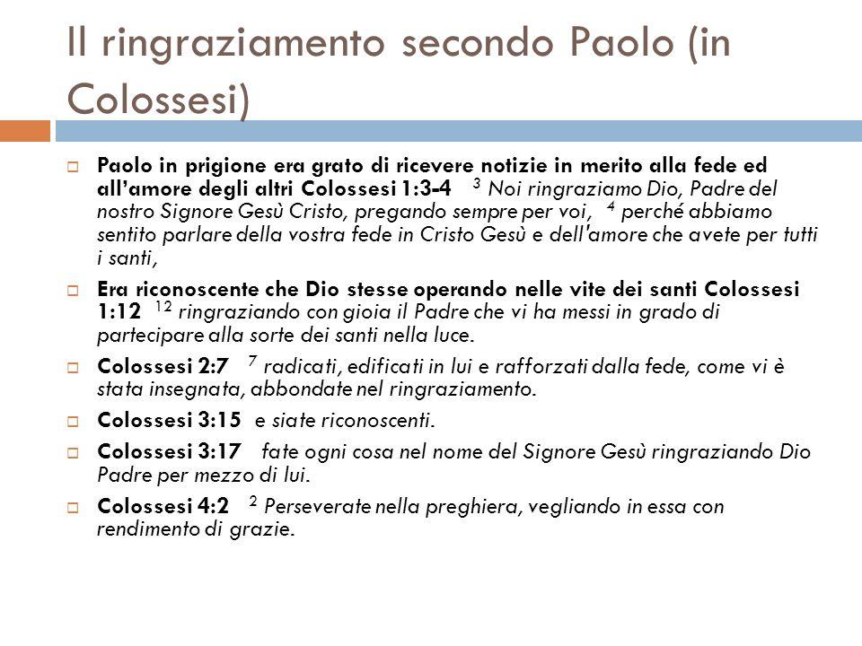 Il ringraziamento secondo Paolo (in Colossesi) Paolo in prigione era grato di ricevere notizie in merito alla fede ed allamore degli altri Colossesi 1