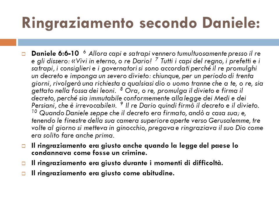 Ringraziamento secondo Daniele: Daniele 6:6-10 6 Allora capi e satrapi vennero tumultuosamente presso il re e gli dissero: «Vivi in eterno, o re Dario