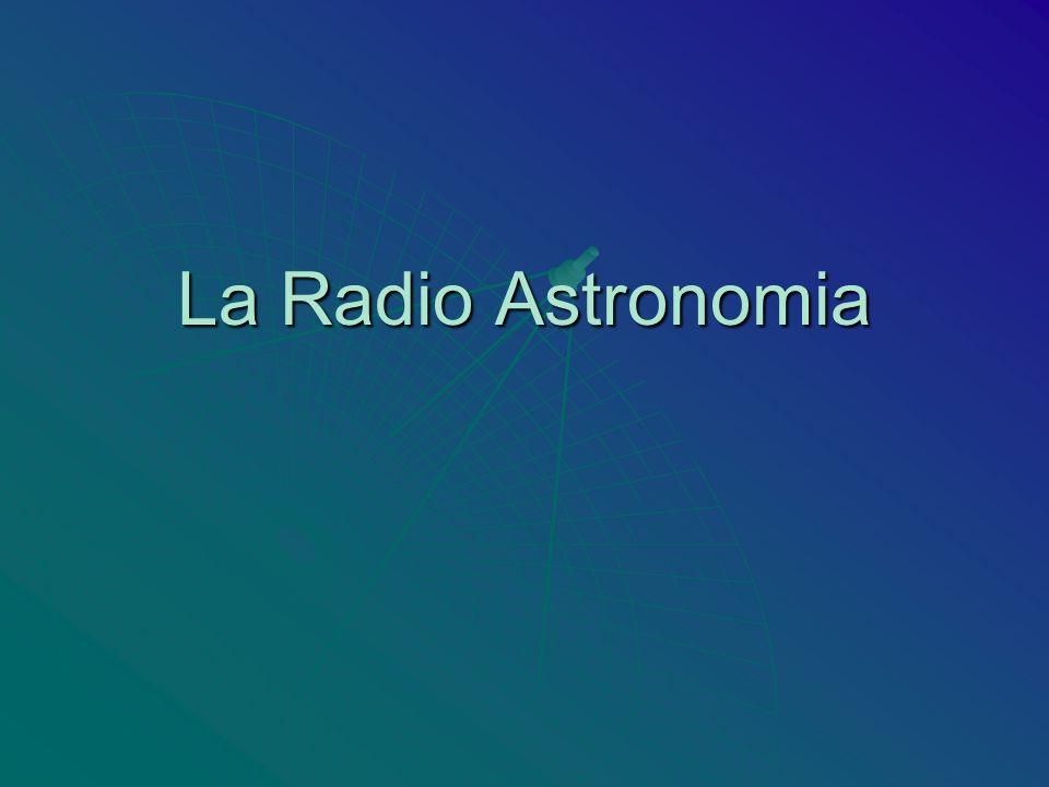 La Radioastronomia Di cosa si occupa la Radioastronomia.