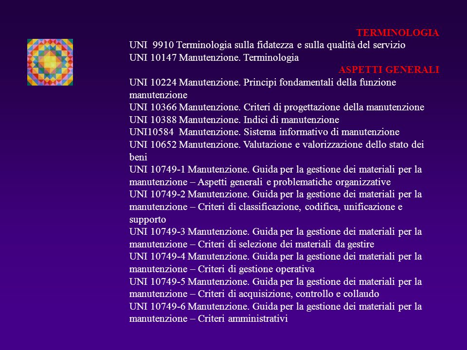 TERMINOLOGIA UNI 9910 Terminologia sulla fidatezza e sulla qualità del servizio UNI 10147 Manutenzione. Terminologia ASPETTI GENERALI UNI 10224 Manute