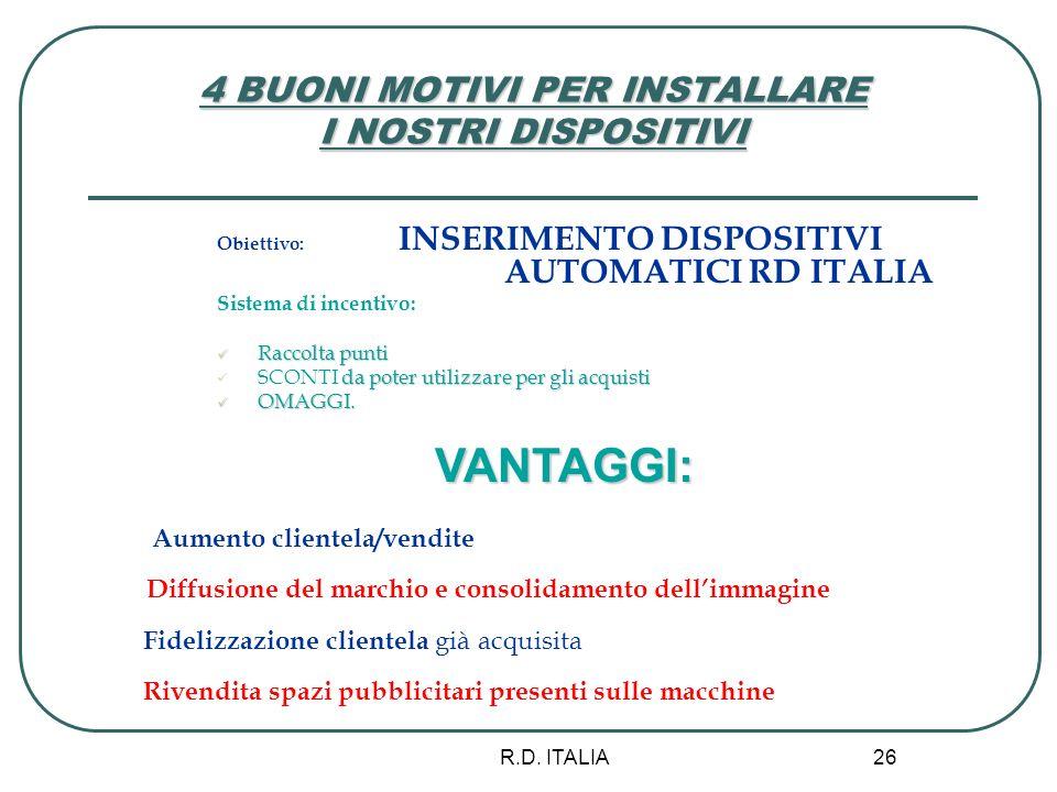 R.D. ITALIA 26 4 BUONI MOTIVI PER INSTALLARE I NOSTRI DISPOSITIVI Obiettivo: INSERIMENTO DISPOSITIVI AUTOMATICI RD ITALIA Sistema di incentivo: Raccol