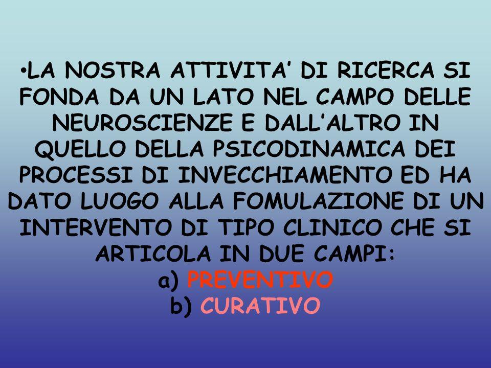 LA NOSTRA ATTIVITA DI RICERCA SI FONDA DA UN LATO NEL CAMPO DELLE NEUROSCIENZE E DALLALTRO IN QUELLO DELLA PSICODINAMICA DEI PROCESSI DI INVECCHIAMENT