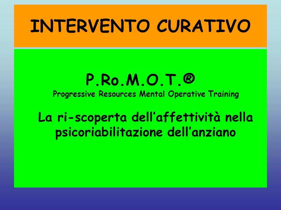 INTERVENTO CURATIVO P.Ro.M.O.T.® Progressive Resources Mental Operative Training La ri-scoperta dellaffettività nella psicoriabilitazione dellanziano