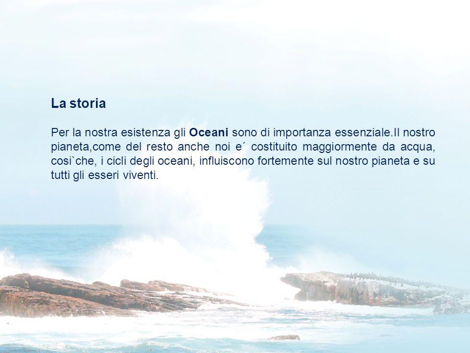 La storia Per la nostra esistenza gli Oceani sono di importanza essenziale.Il nostro pianeta,come del resto anche noi e´ costituito maggiormente da ac