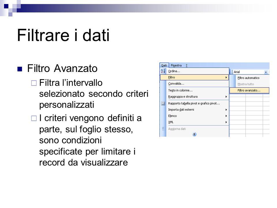 Filtrare i dati Filtro Avanzato Filtra lintervallo selezionato secondo criteri personalizzati I criteri vengono definiti a parte, sul foglio stesso, s