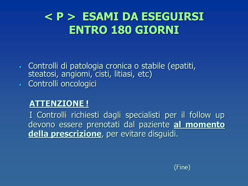 ESAMI DA ESEGUIRSI ENTRO 180 GIORNI ESAMI DA ESEGUIRSI ENTRO 180 GIORNI Controlli di patologia cronica o stabile (epatiti, steatosi, angiomi, cisti, l