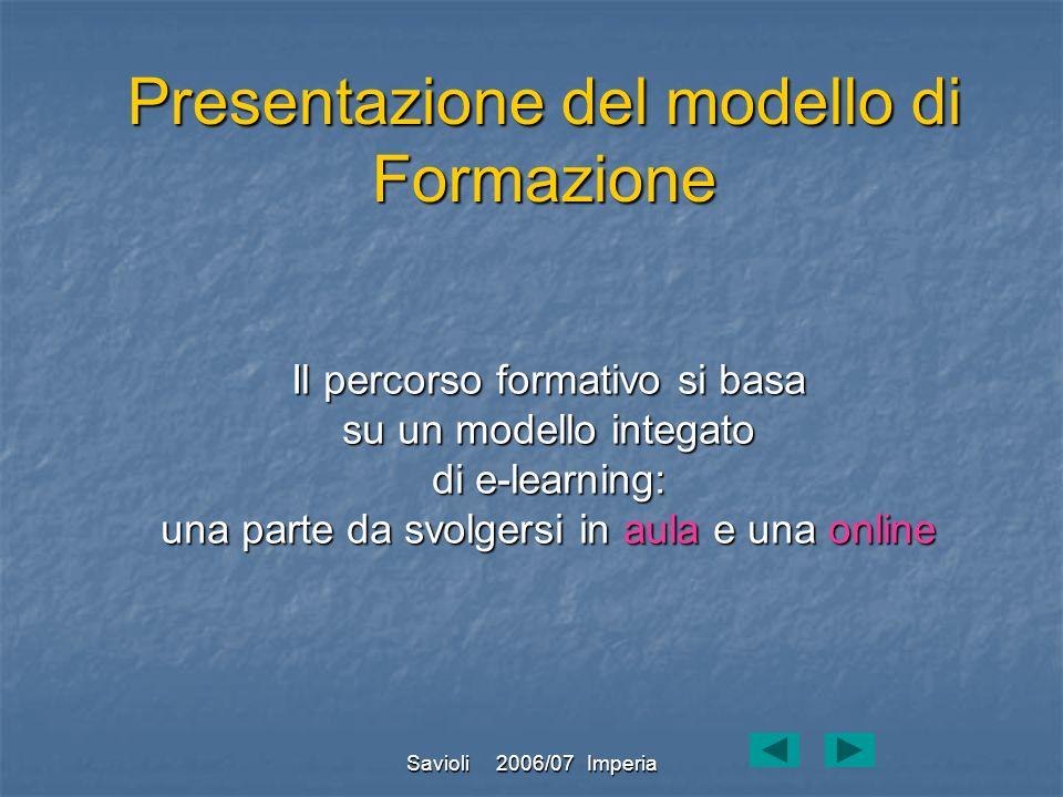 Savioli 2006/07 Imperia Il percorso formativo si basa su un modello integato di e-learning: una parte da svolgersi in aula e una online Presentazione