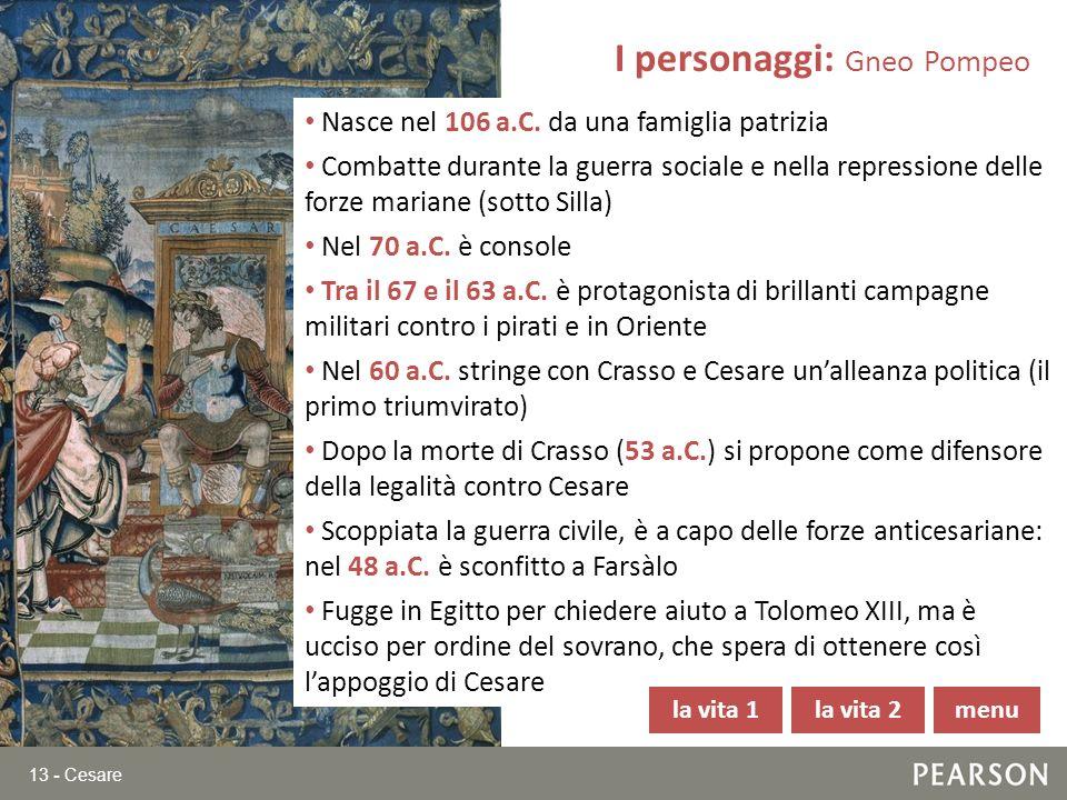 13 - Cesare Nasce nel 106 a.C. da una famiglia patrizia Combatte durante la guerra sociale e nella repressione delle forze mariane (sotto Silla) Nel 7