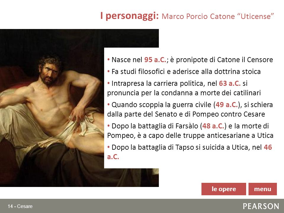 14 - Cesare I personaggi: Marco Porcio Catone Uticense Nasce nel 95 a.C. ; è pronipote di Catone il Censore Fa studi filosofici e aderisce alla dottri