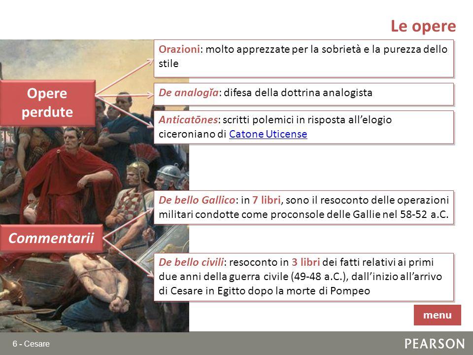 6 - Cesare Le opere Opere perdute Commentarii Orazioni: molto apprezzate per la sobrietà e la purezza dello stile De analogĭa: difesa della dottrina a