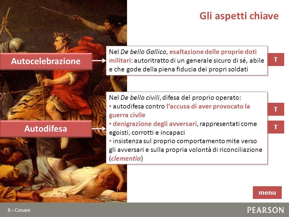 8 - Cesare Gli aspetti chiave Autocelebrazione Nel De bello Gallico, esaltazione delle proprie doti militari: autoritratto di un generale sicuro di sé