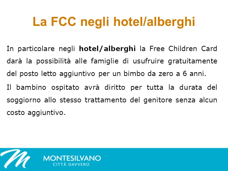 La FCC negli hotel/alberghi In particolare negli hotel/alberghi la Free Children Card darà la possibilità alle famiglie di usufruire gratuitamente del posto letto aggiuntivo per un bimbo da zero a 6 anni.