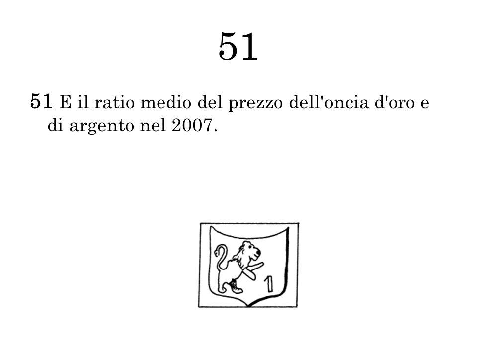 51 51 E il ratio medio del prezzo dell'oncia d'oro e di argento nel 2007.