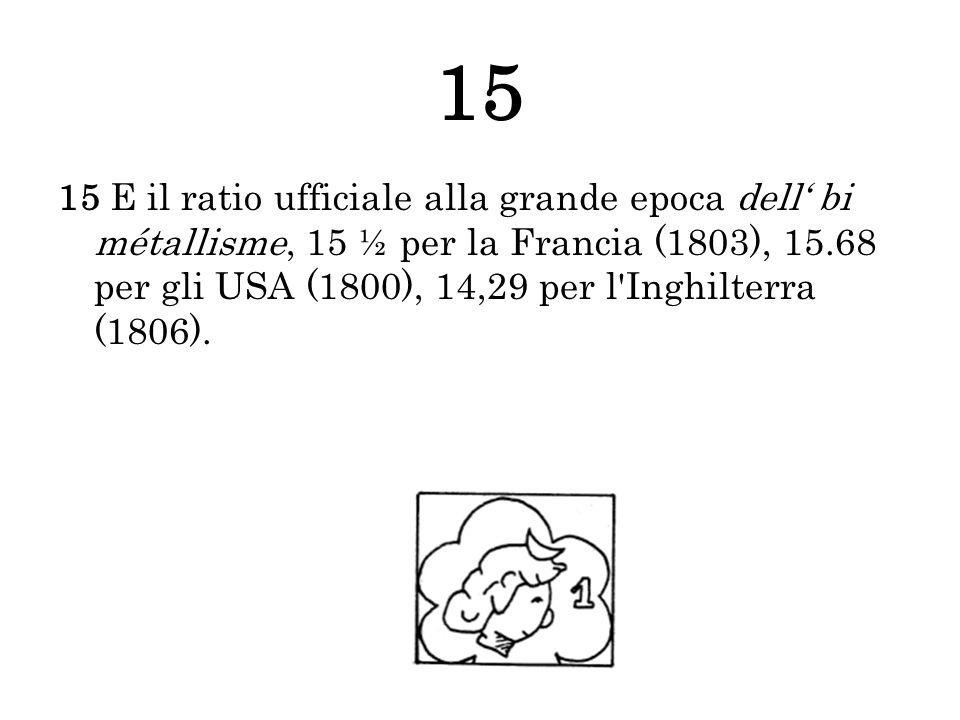 15 15 E il ratio ufficiale alla grande epoca dell bi métallisme, 15 ½ per la Francia (1803), 15.68 per gli USA (1800), 14,29 per l'Inghilterra (1806).