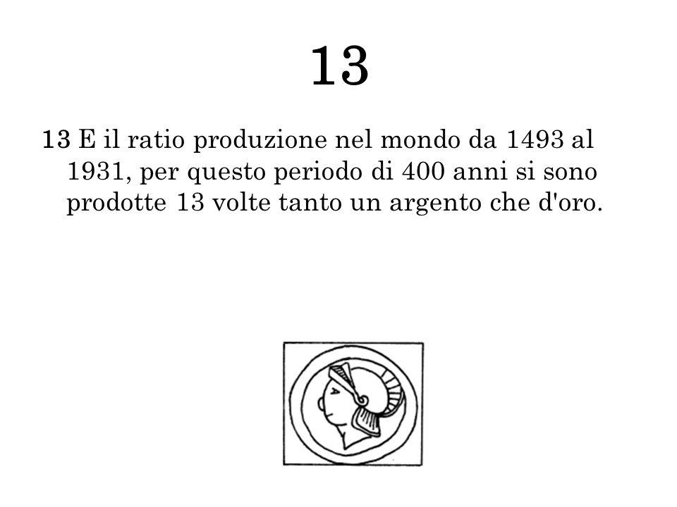 13 13 E il ratio produzione nel mondo da 1493 al 1931, per questo periodo di 400 anni si sono prodotte 13 volte tanto un argento che d'oro.