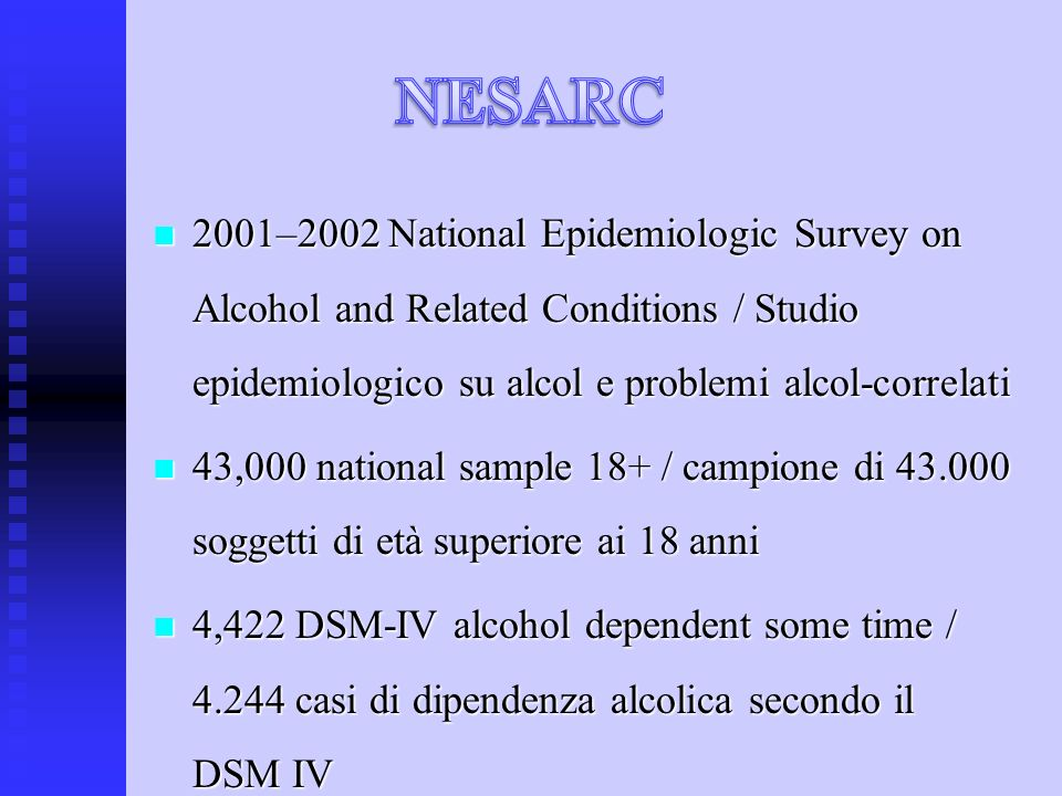 2001–2002 National Epidemiologic Survey on Alcohol and Related Conditions / Studio epidemiologico su alcol e problemi alcol-correlati 2001–2002 National Epidemiologic Survey on Alcohol and Related Conditions / Studio epidemiologico su alcol e problemi alcol-correlati 43,000 national sample 18+ / campione di 43.000 soggetti di età superiore ai 18 anni 43,000 national sample 18+ / campione di 43.000 soggetti di età superiore ai 18 anni 4,422 DSM-IV alcohol dependent some time / 4.244 casi di dipendenza alcolica secondo il DSM IV 4,422 DSM-IV alcohol dependent some time / 4.244 casi di dipendenza alcolica secondo il DSM IV