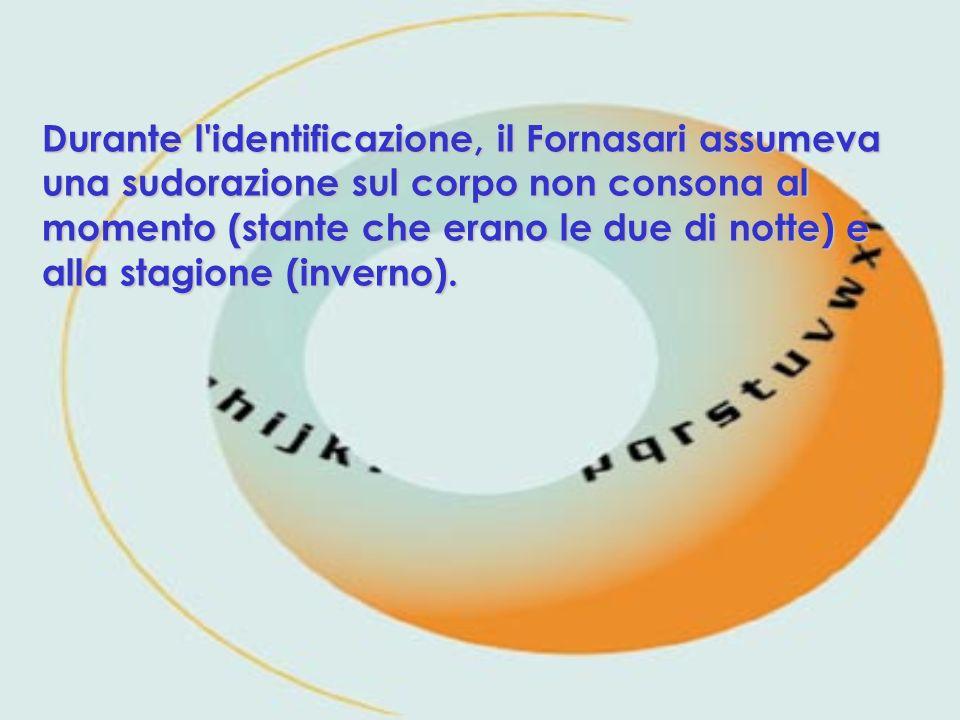 Durante l identificazione, il Fornasari assumeva una sudorazione sul corpo non consona al momento (stante che erano le due di notte) e alla stagione (inverno).