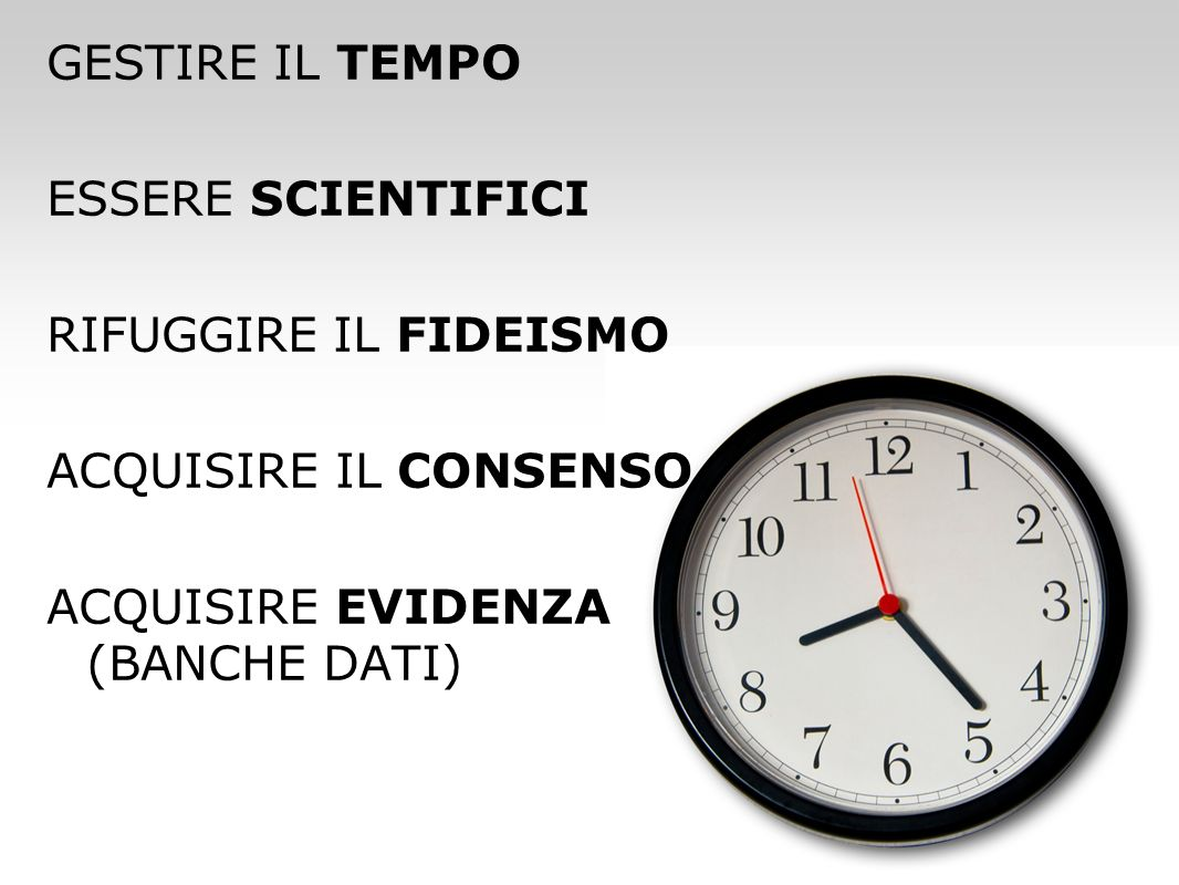 GESTIRE IL TEMPO ESSERE SCIENTIFICI RIFUGGIRE IL FIDEISMO ACQUISIRE IL CONSENSO ACQUISIRE EVIDENZA (BANCHE DATI)