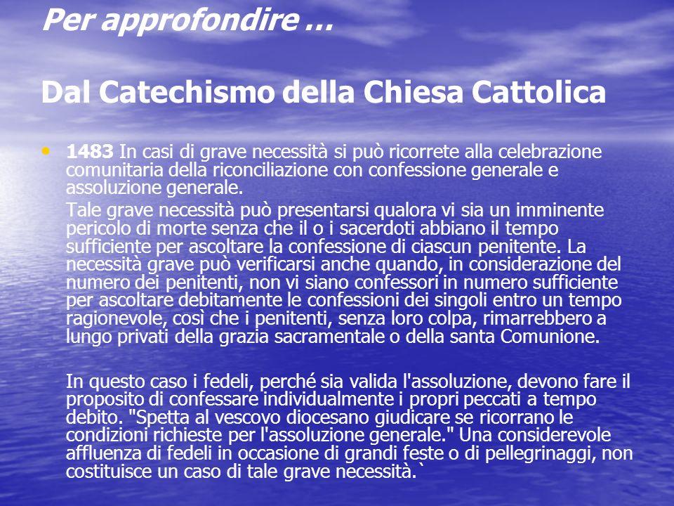 Per approfondire … Dal Catechismo della Chiesa Cattolica 1482 Il sacramento della Penitenza può anche aver luogo nel quadro di una celebrazione comunitaria, nella quale ci si prepara insieme alla confessione e insieme si rende grazie per il perdono ricevuto.