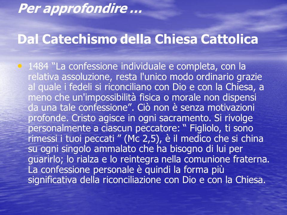 Per approfondire … Dal Catechismo della Chiesa Cattolica 1483 In casi di grave necessità si può ricorrete alla celebrazione comunitaria della riconciliazione con confessione generale e assoluzione generale.