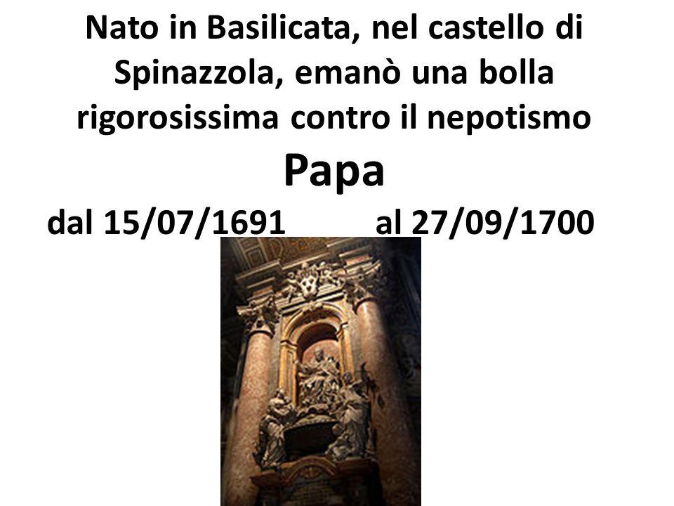 Nato in Basilicata, nel castello di Spinazzola, emanò una bolla rigorosissima contro il nepotismo Papa dal 15/07/1691 al 27/09/1700