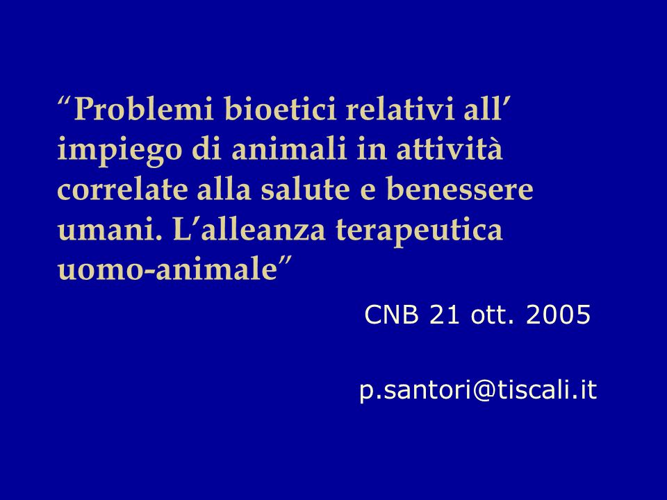 Problemi bioetici relativi all impiego di animali in attività correlate alla salute e benessere umani. Lalleanza terapeutica uomo-animale CNB 21 ott.