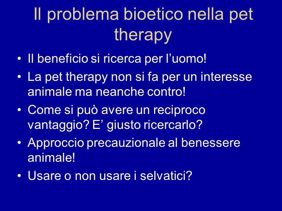 Il problema bioetico nella pet therapy Il beneficio si ricerca per luomo! La pet therapy non si fa per un interesse animale ma neanche contro! Come si