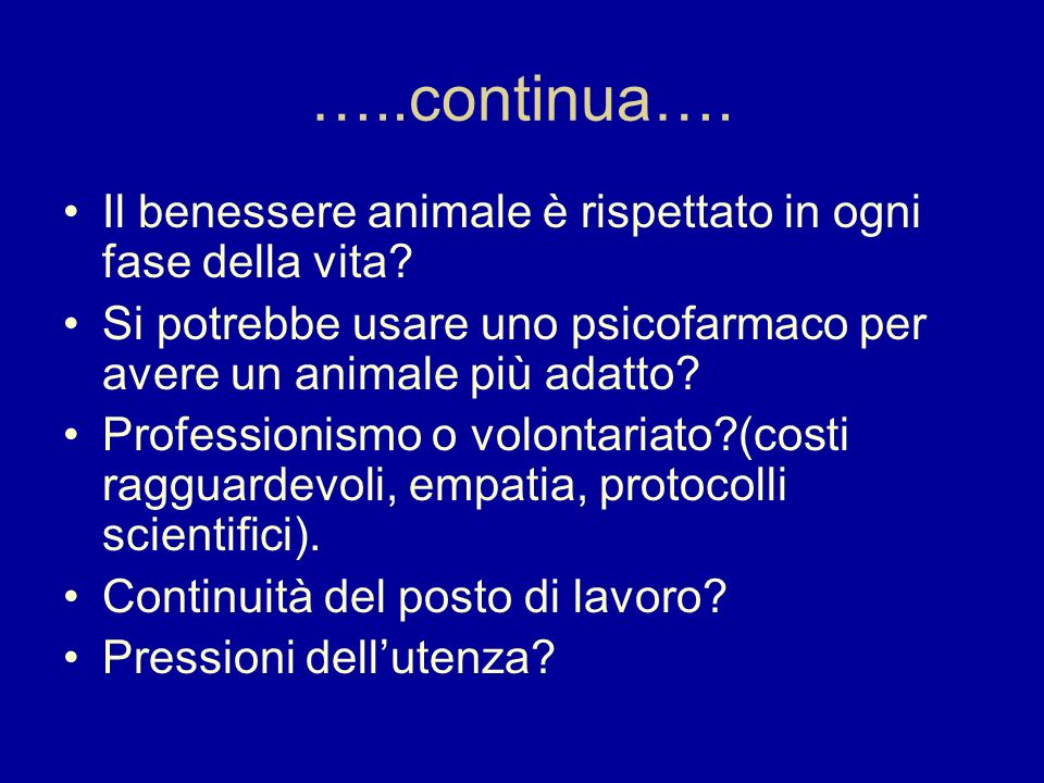 …..continua…. Il benessere animale è rispettato in ogni fase della vita? Si potrebbe usare uno psicofarmaco per avere un animale più adatto? Professio