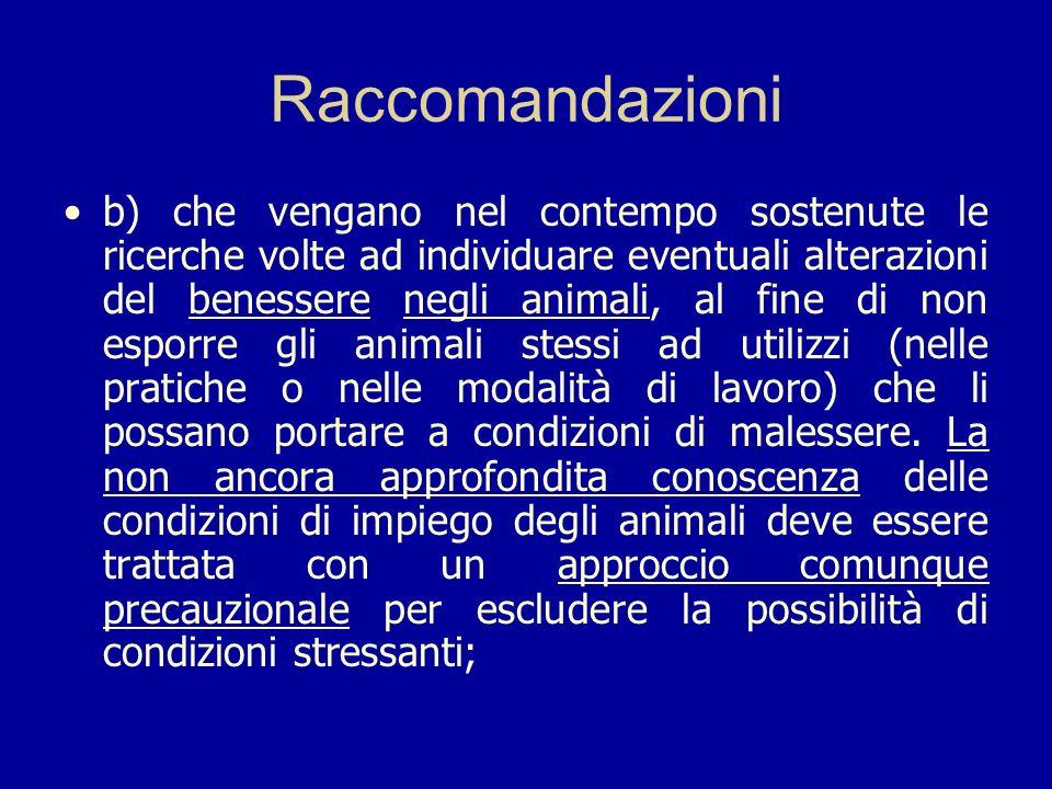 Raccomandazioni b) che vengano nel contempo sostenute le ricerche volte ad individuare eventuali alterazioni del benessere negli animali, al fine di n