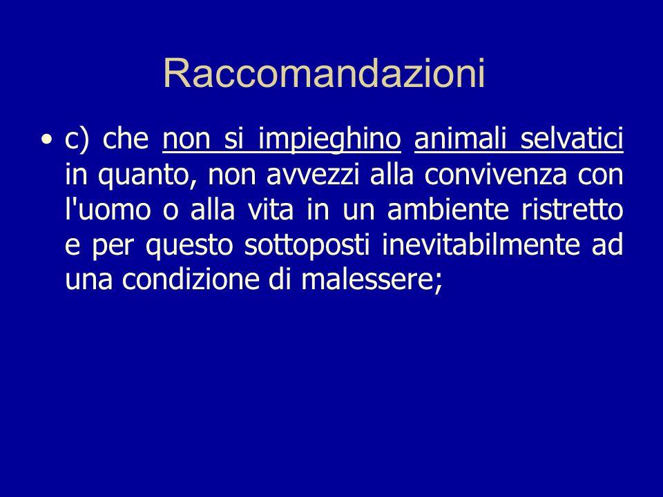 Raccomandazioni c) che non si impieghino animali selvatici in quanto, non avvezzi alla convivenza con l'uomo o alla vita in un ambiente ristretto e pe