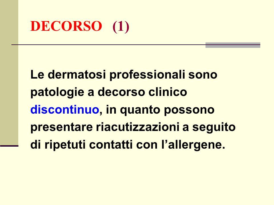 DECORSO (1) Le dermatosi professionali sono patologie a decorso clinico discontinuo, in quanto possono presentare riacutizzazioni a seguito di ripetut