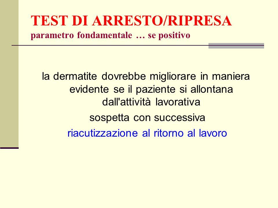 TEST DI ARRESTO/RIPRESA parametro fondamentale … se positivo la dermatite dovrebbe migliorare in maniera evidente se il paziente si allontana dall'att