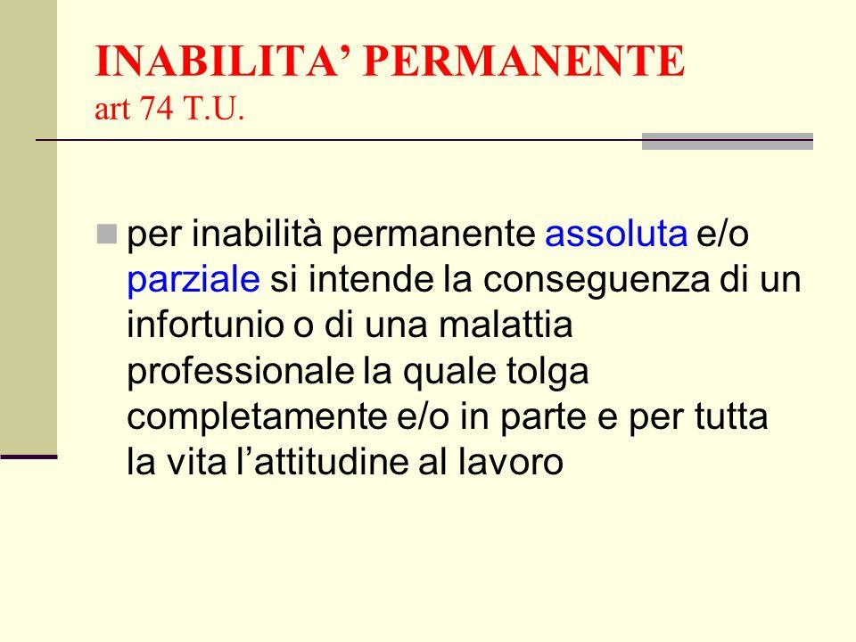 INABILITA PERMANENTE art 74 T.U. per inabilità permanente assoluta e/o parziale si intende la conseguenza di un infortunio o di una malattia professio