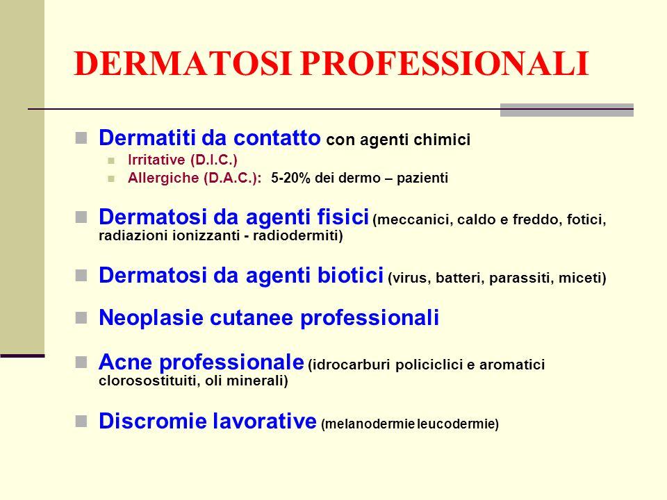 DERMATOSI PROFESSIONALI Dermatiti da contatto con agenti chimici Irritative (D.I.C.) Allergiche (D.A.C.): 5-20% dei dermo – pazienti Dermatosi da agen