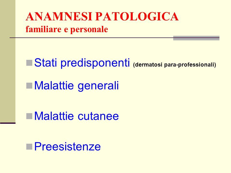 ANAMNESI PATOLOGICA familiare e personale Stati predisponenti (dermatosi para-professionali) Malattie generali Malattie cutanee Preesistenze