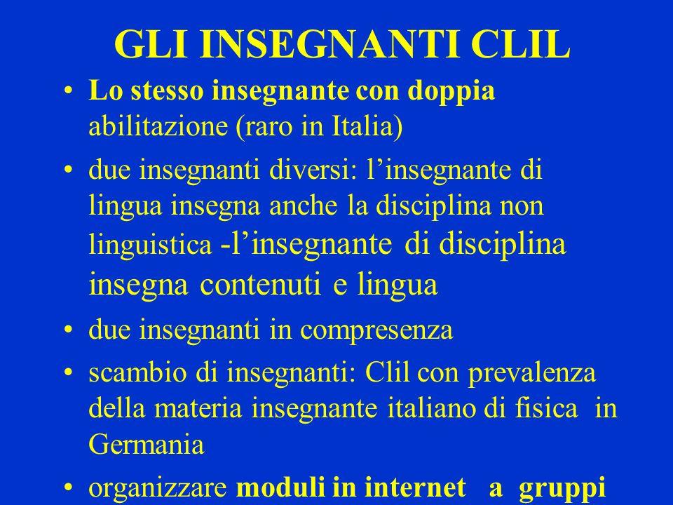 GLI INSEGNANTI CLIL Lo stesso insegnante con doppia abilitazione (raro in Italia) due insegnanti diversi: linsegnante di lingua insegna anche la disci